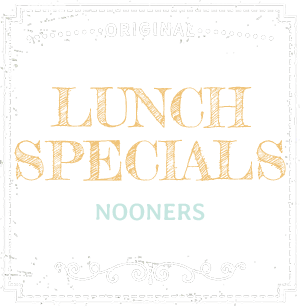 Lunch Specials - Nooners
